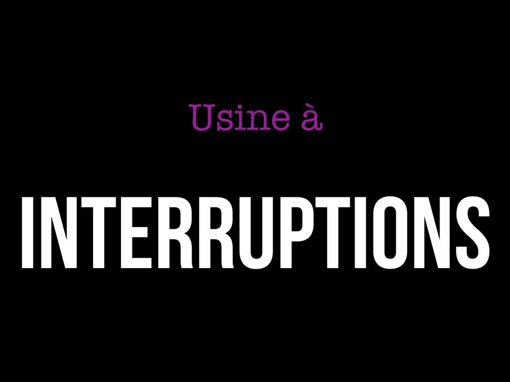 INTERRUPTIONS Usine à