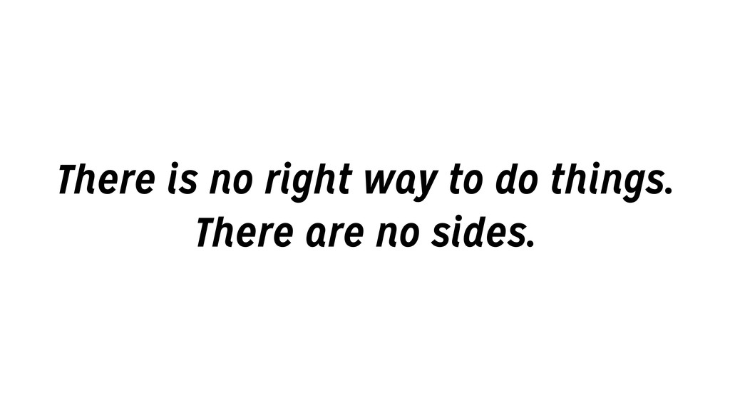 There is no right way to do things. There are n...