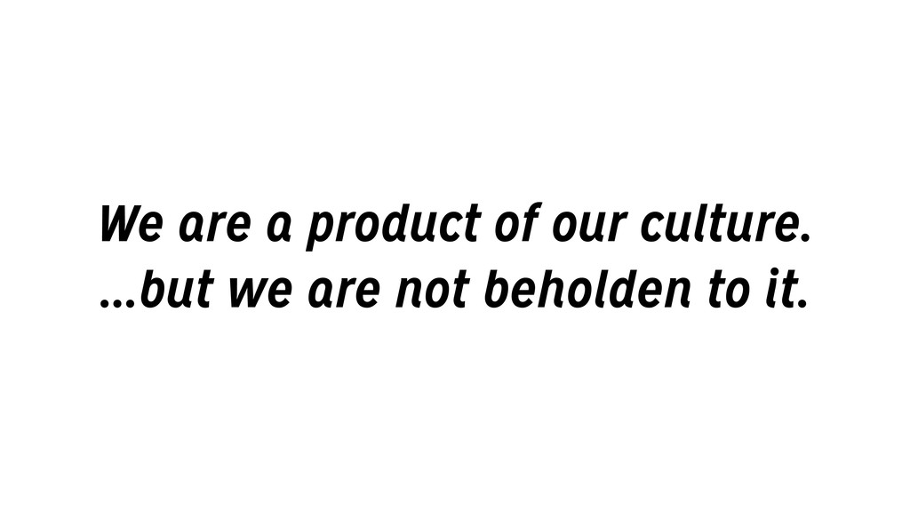 We are a product of our culture. ...but we are ...