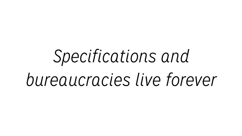 Specifications and bureaucracies live forever