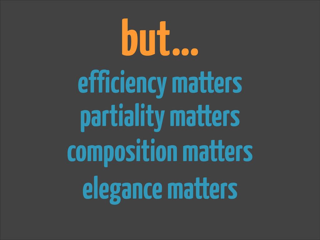 but… efficiency matters composition matters par...