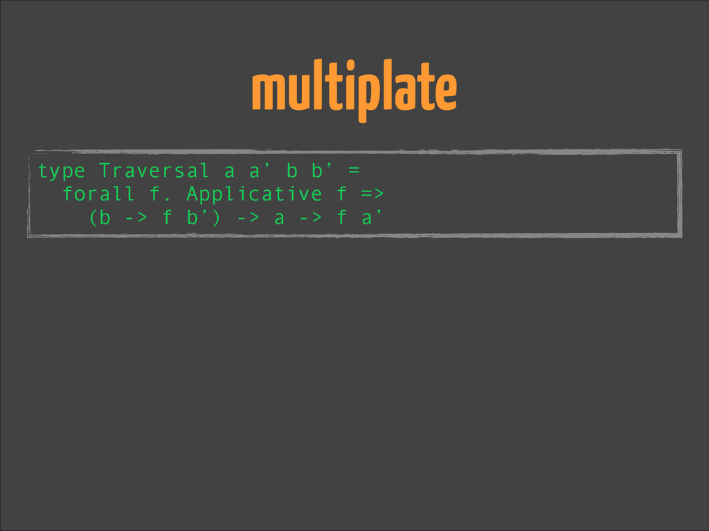 multiplate type Traversal a a' b b' = forall f....