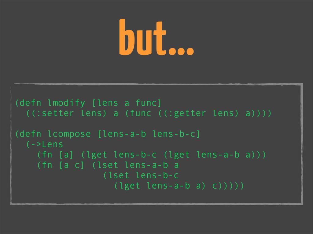 but… ! (defn lmodify [lens a func] ((:setter le...