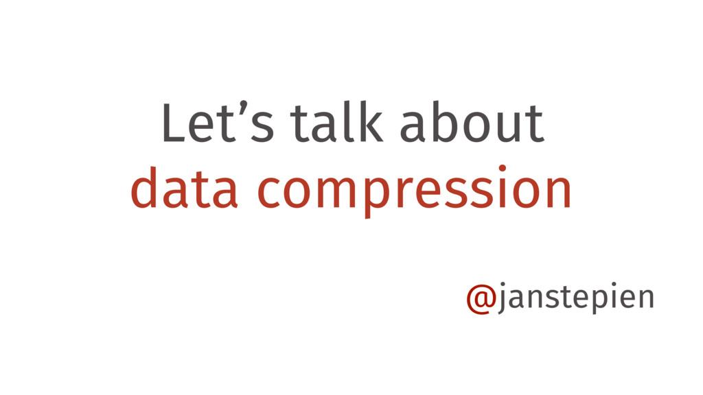 Let's talk about data compression @janstepien