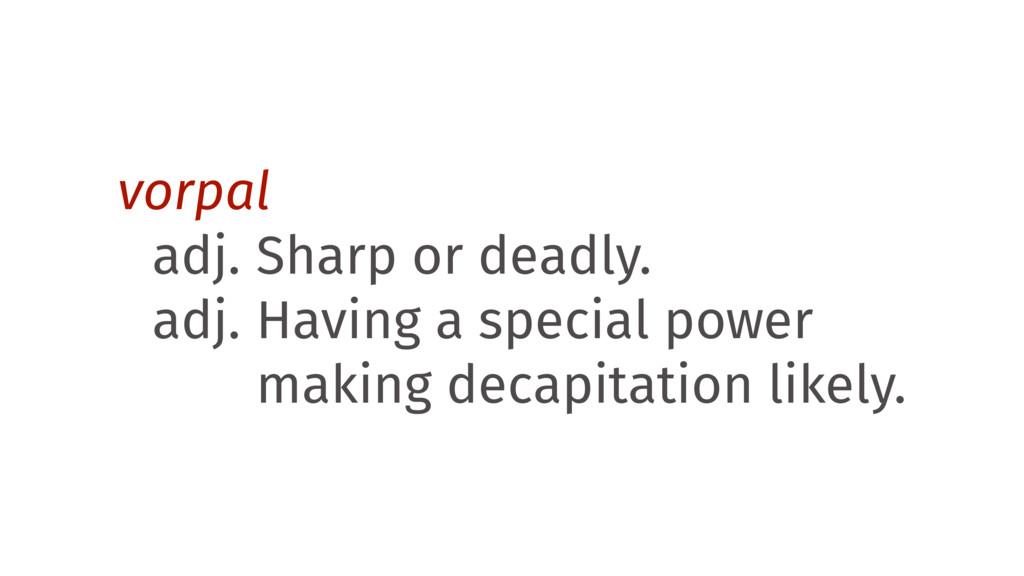 vorpal adj. Sharp or deadly. adj. Having a spec...