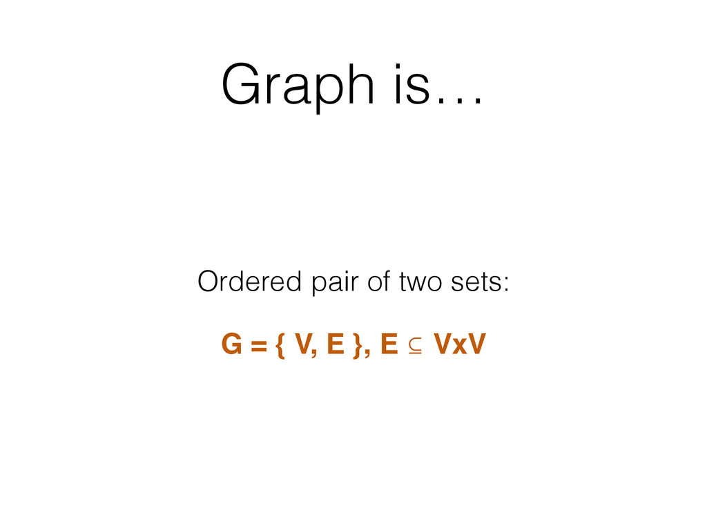 Graph is… Ordered pair of two sets: G = { V, E ...