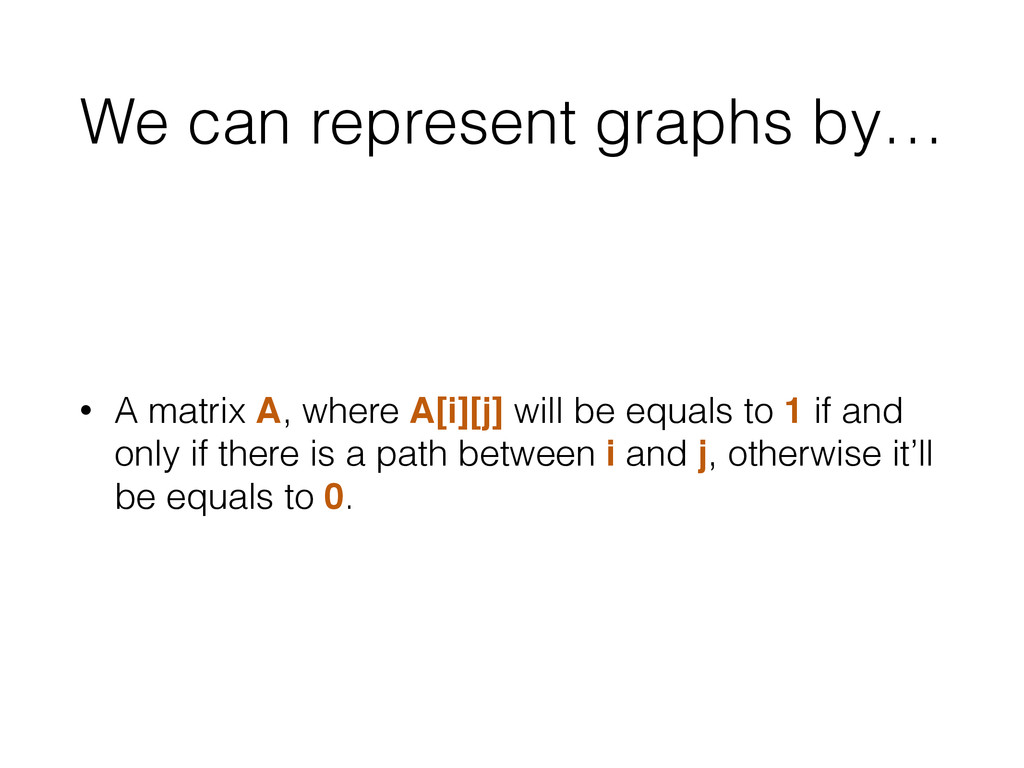 We can represent graphs by… • A matrix A, where...