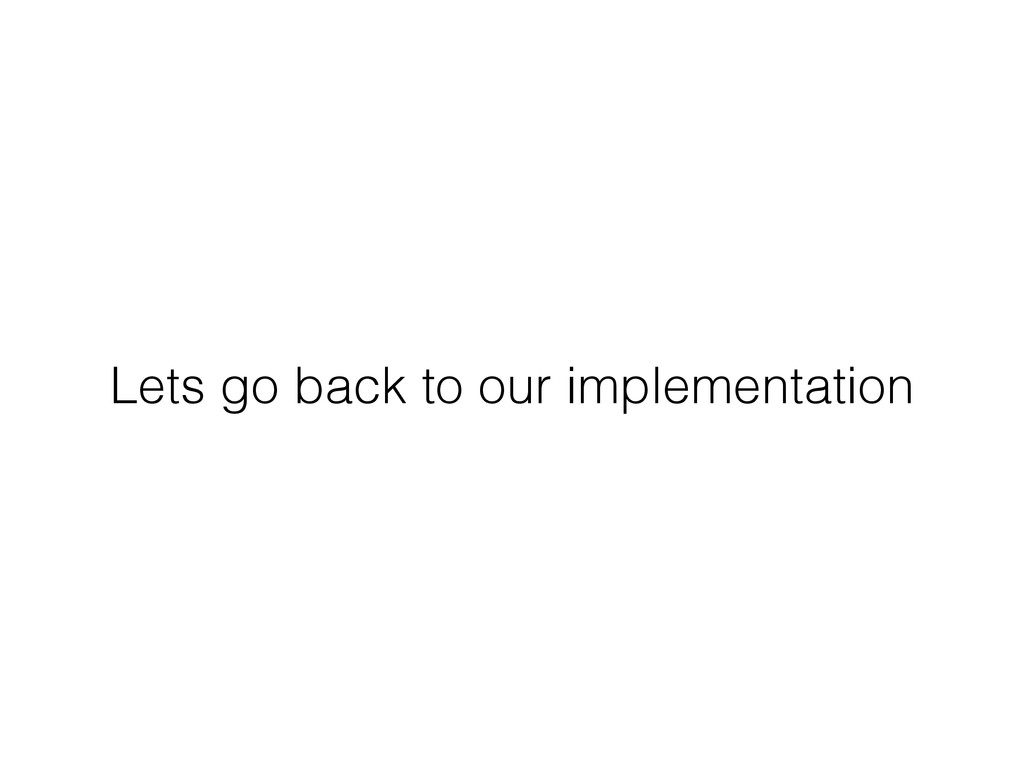 Lets go back to our implementation