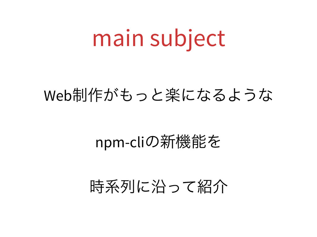 main subject Web੍࡞͕΋ͬͱָʹͳΔΑ͏ͳ npm-cliͷ৽ػೳΛ ࣌ܥྻʹ...