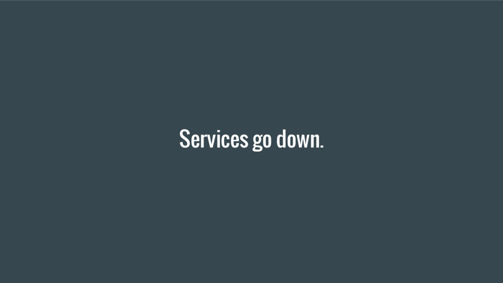 Services go down.