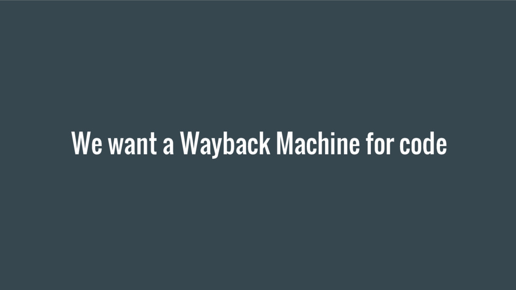 We want a Wayback Machine for code