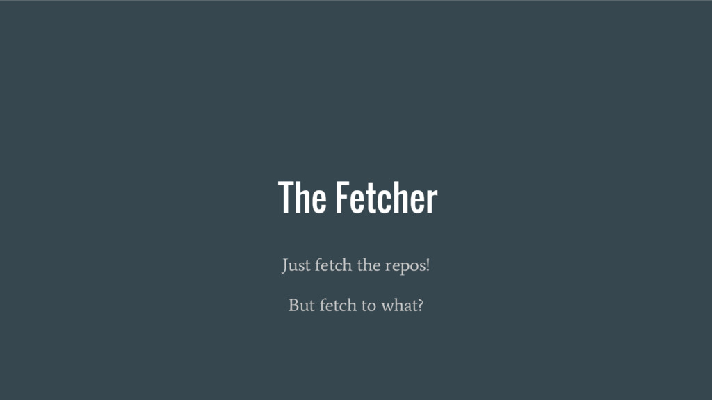 The Fetcher Just fetch the repos! But fetch to ...