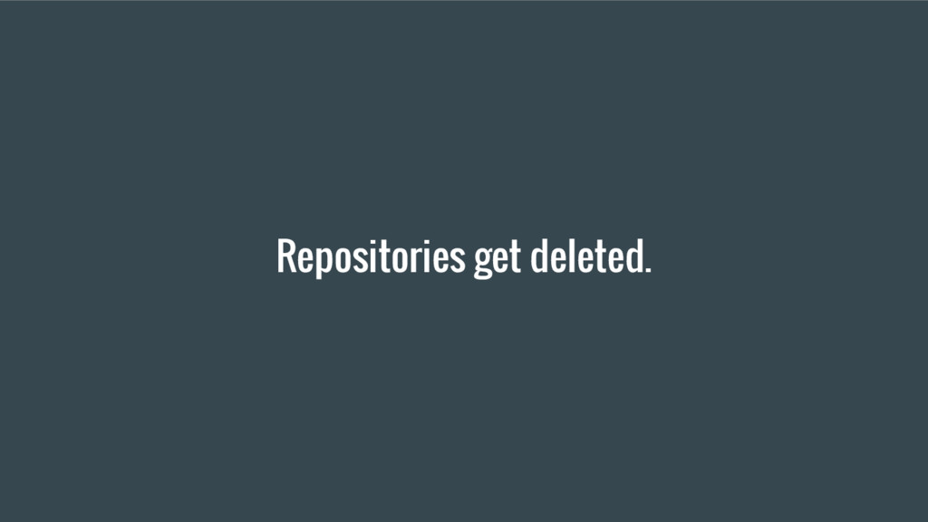 Repositories get deleted.