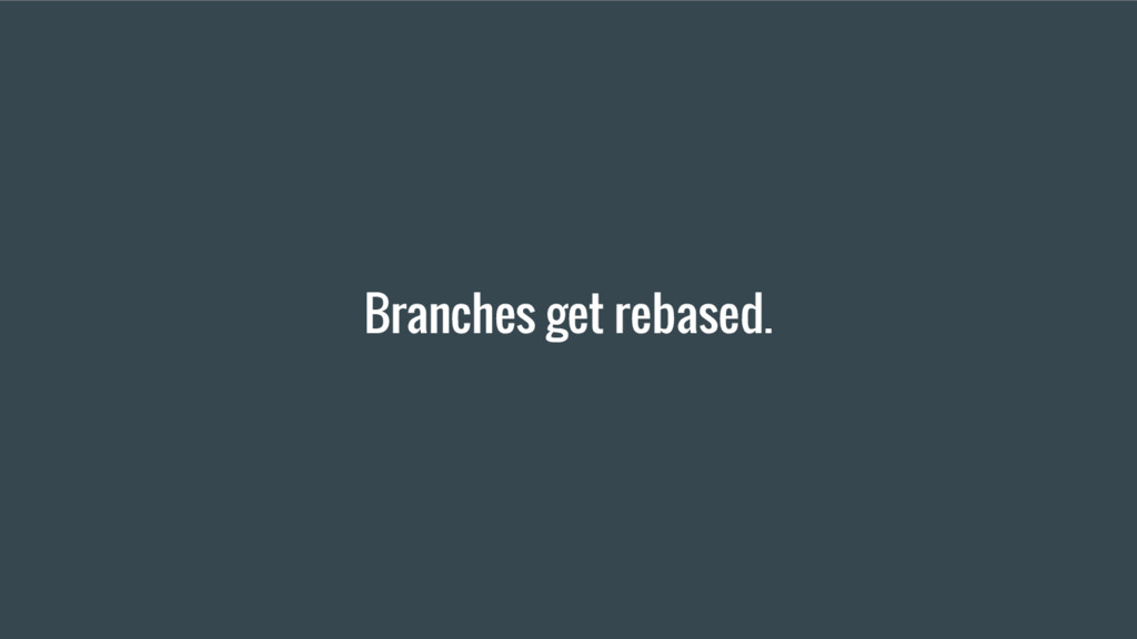 Branches get rebased.
