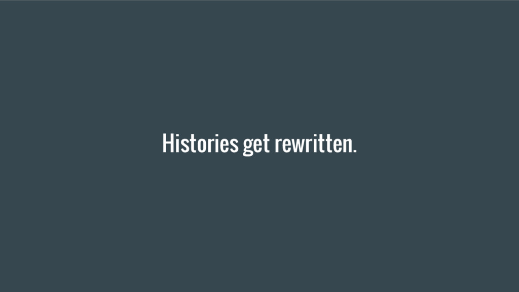 Histories get rewritten.