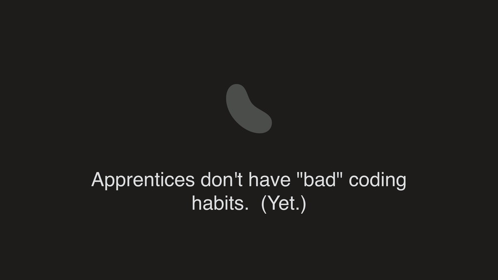"Apprentices don't have ""bad"" coding habits. (Ye..."