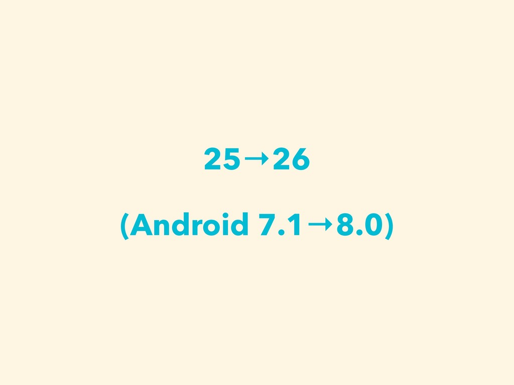 25→26 (Android 7.1→8.0)