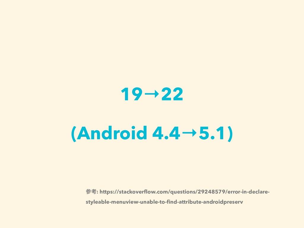 19→22 (Android 4.4→5.1) ߟ: https://stackoverflo...