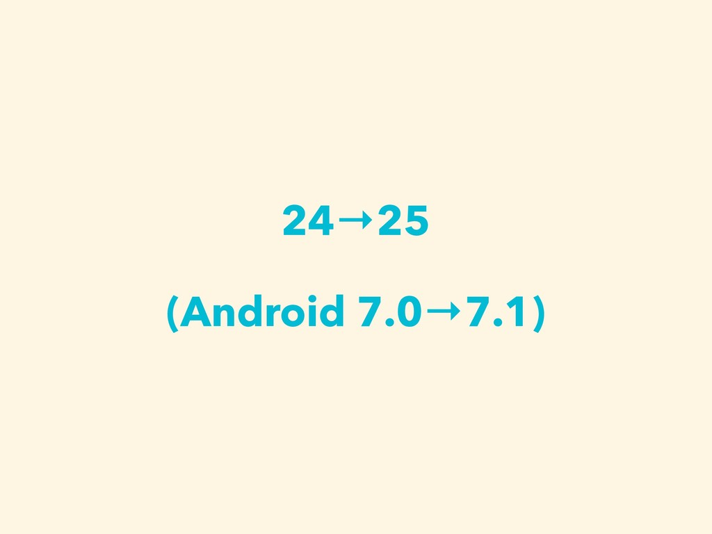 24→25 (Android 7.0→7.1)