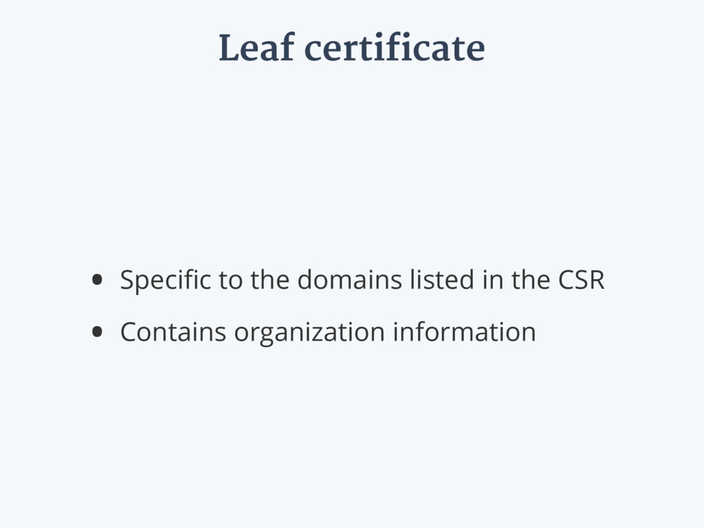 Leaf certificate • Specific to the domains liste...