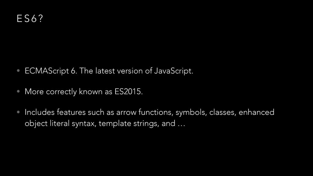 E S 6 ? • ECMAScript 6. The latest version of J...