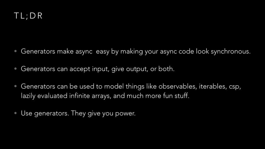 T L ; D R • Generators make async easy by makin...