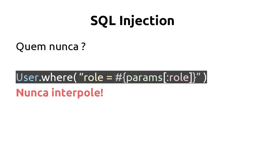 "SQL Injection Quem nunca ? User.where( ""role = ..."