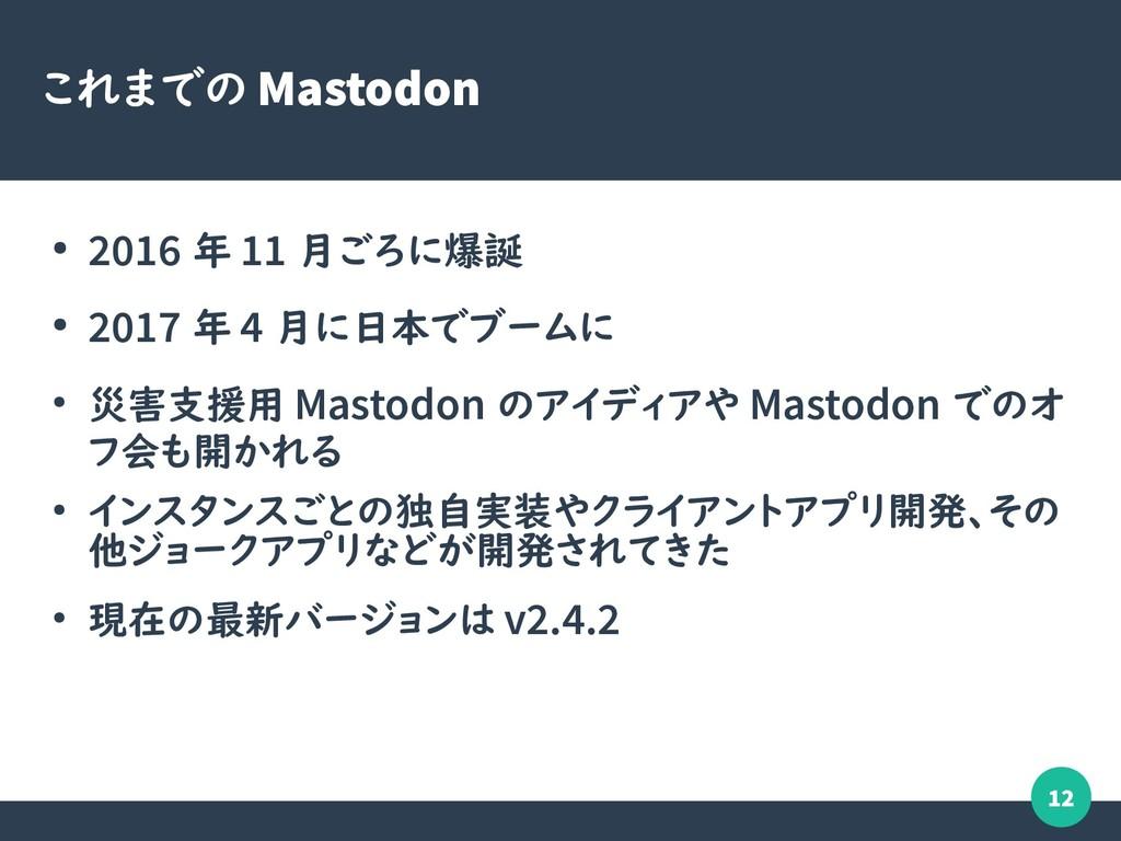 12 これまでの Mastodon ● 2016 年 11 月ごろに爆誕 ● 2017 年 4...