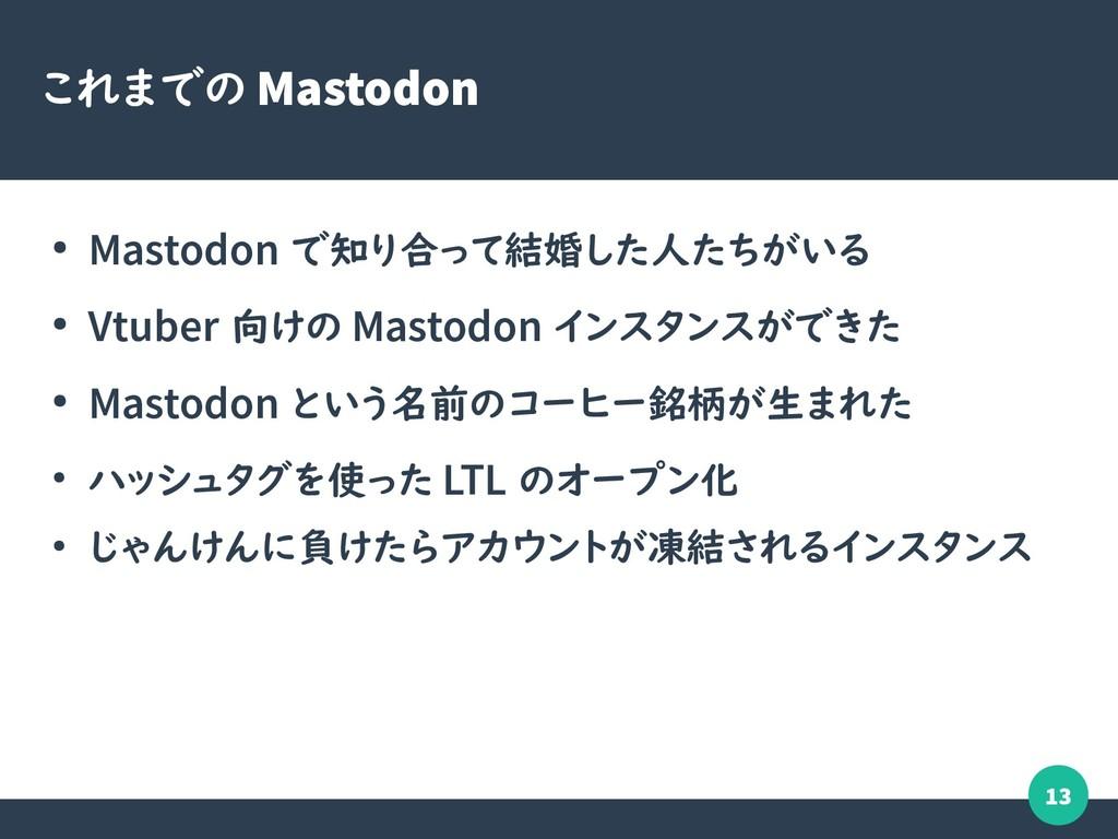 13 これまでの Mastodon ● Mastodon で知り合って結婚した人たちがいる ●...