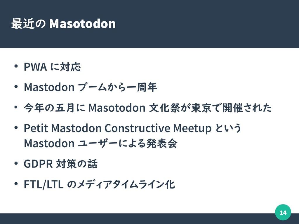 14 最近の Masotodon ● PWA に対応 ● Mastodon ブームから一周年 ...