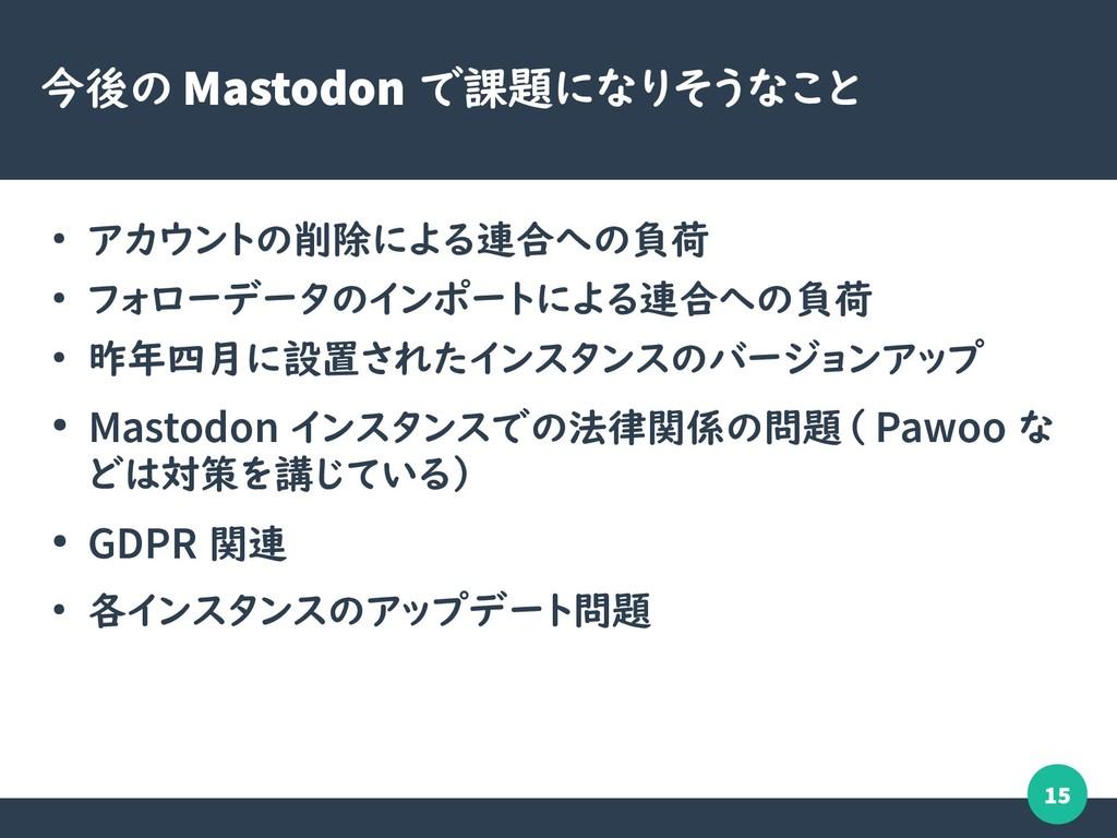 15 今後の Mastodon で課題になりそうなこと ● アカウントの削除による連合への負荷...