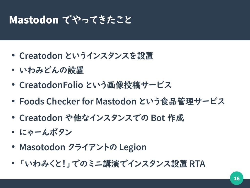 16 Mastodon でやってきたこと ● Creatodon というインスタンスを設置 ●...