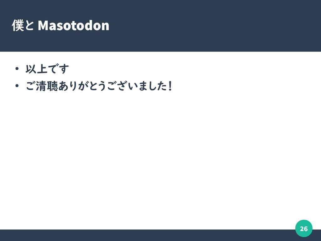 26 僕と Masotodon ● 以上です ● ご清聴ありがとうございました!