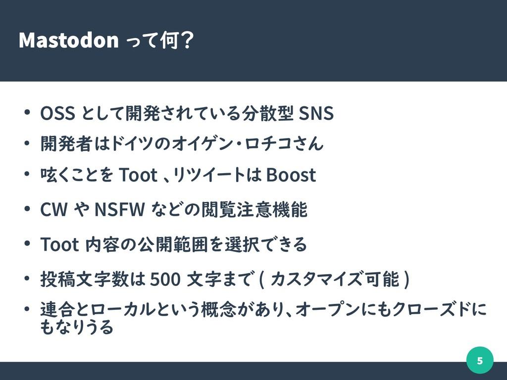 5 Mastodon って何? ● OSS として開発されている分散型 SNS ● 開発者はド...