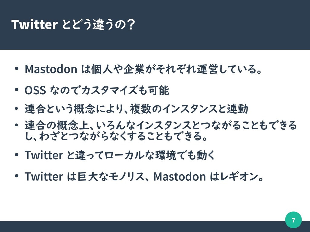7 Twitter とどう違うの? ● Mastodon は個人や企業がそれぞれ運営している。...