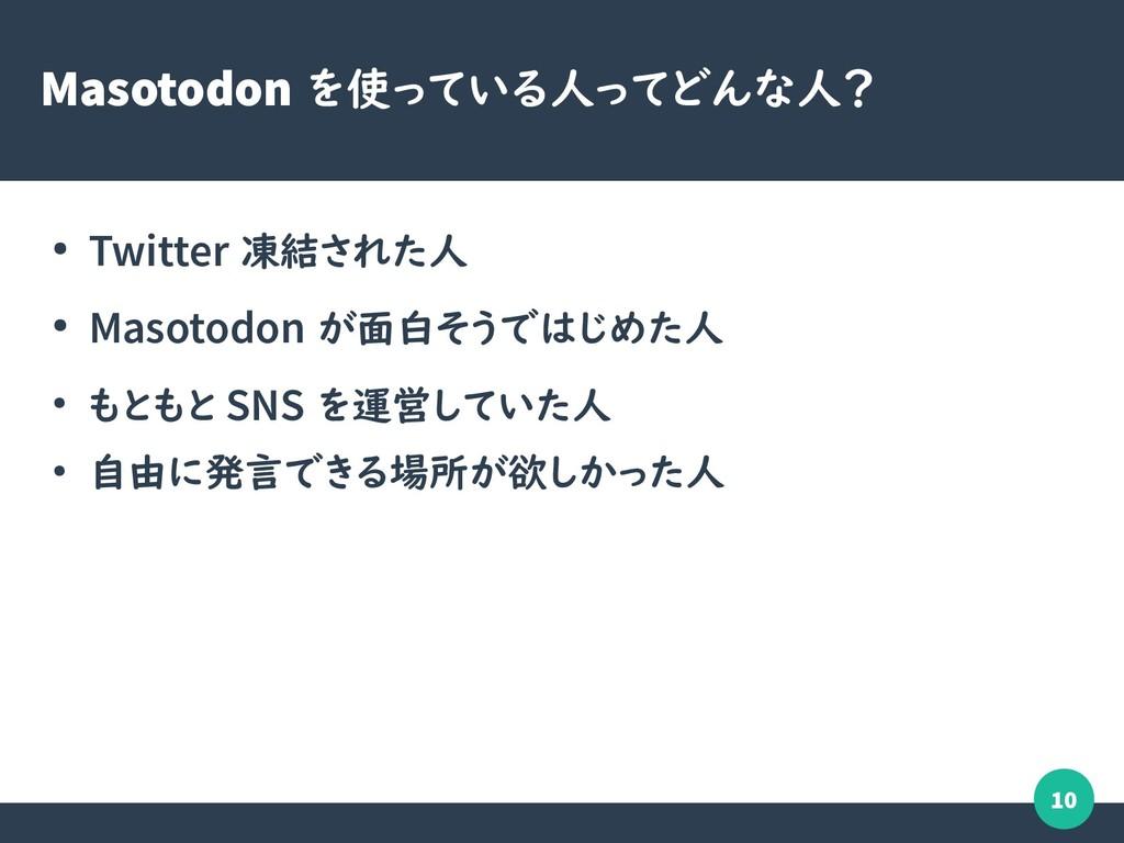 10 Masotodon を使っている人ってどんな人? ● Twitter 凍結された人 ● ...
