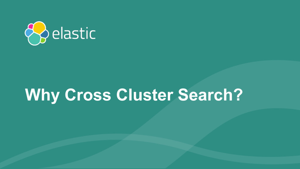 ‹#› Why Cross Cluster Search?