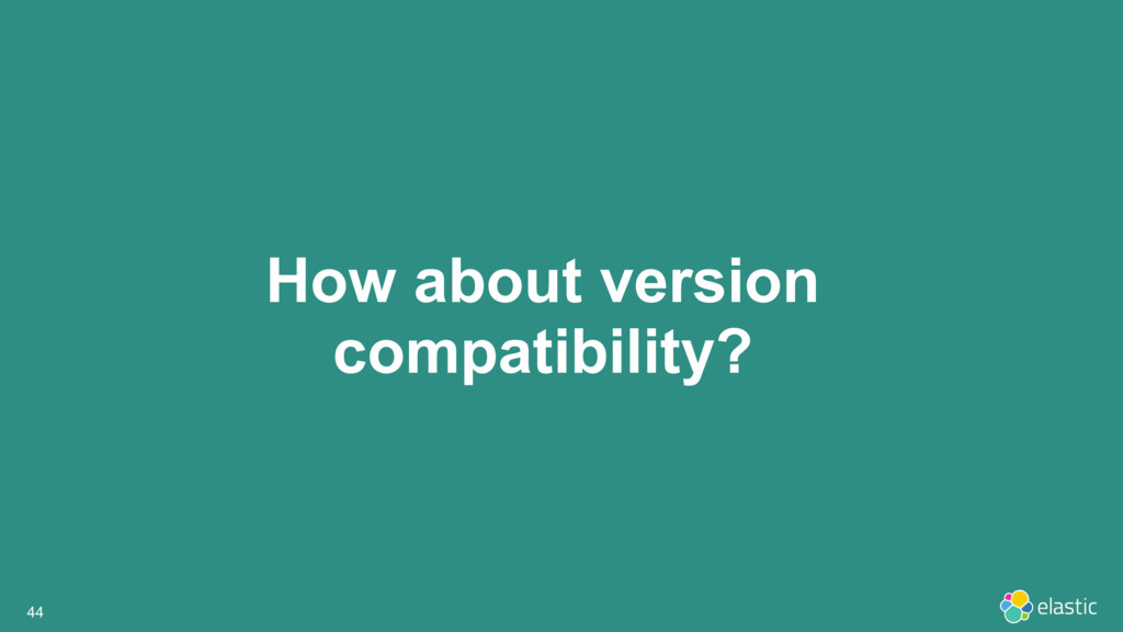 How about version compatibility? 44