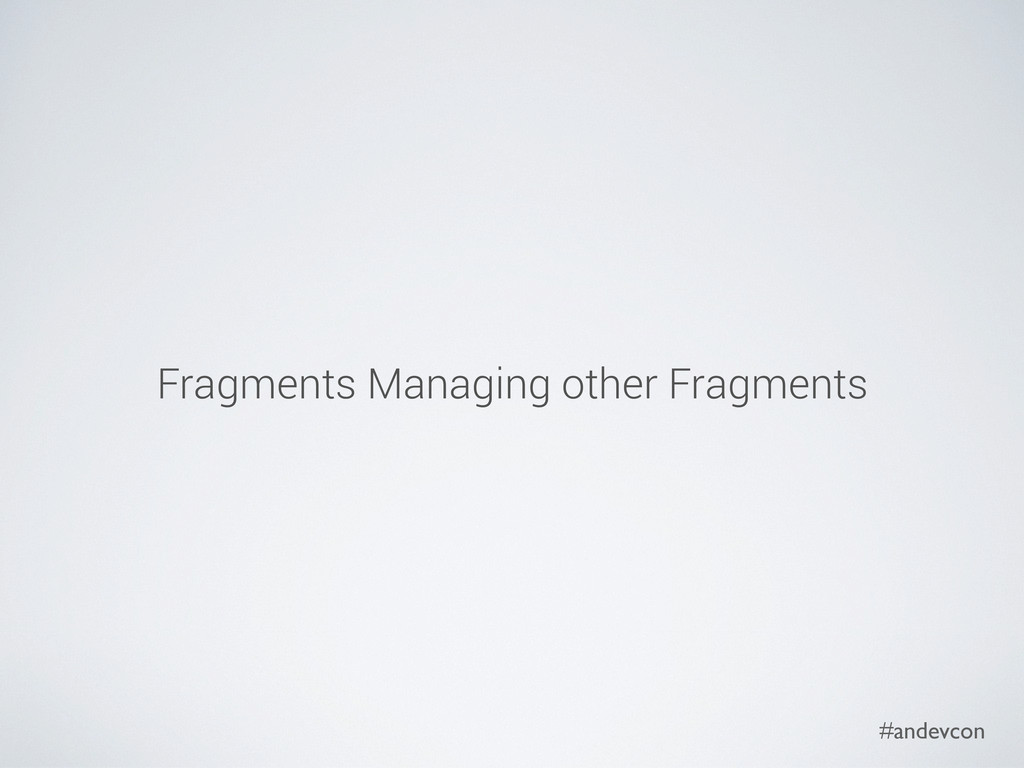 #andevcon Fragments Managing other Fragments