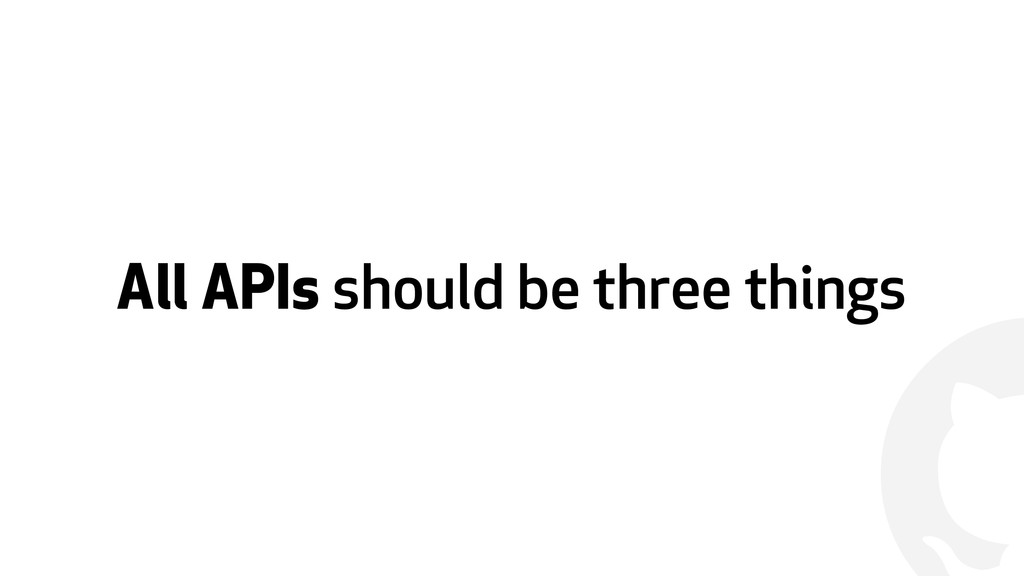 ! All APIs should be three things
