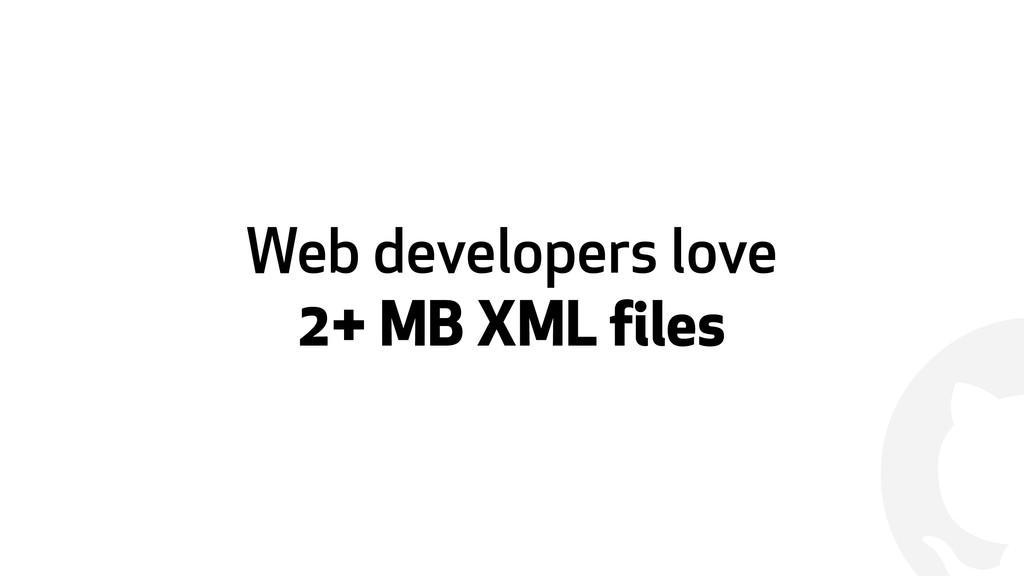 ! Web developers love  2+ MB XML files