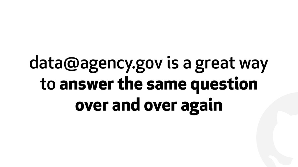 ! data@agency.gov is a great way to answer the ...