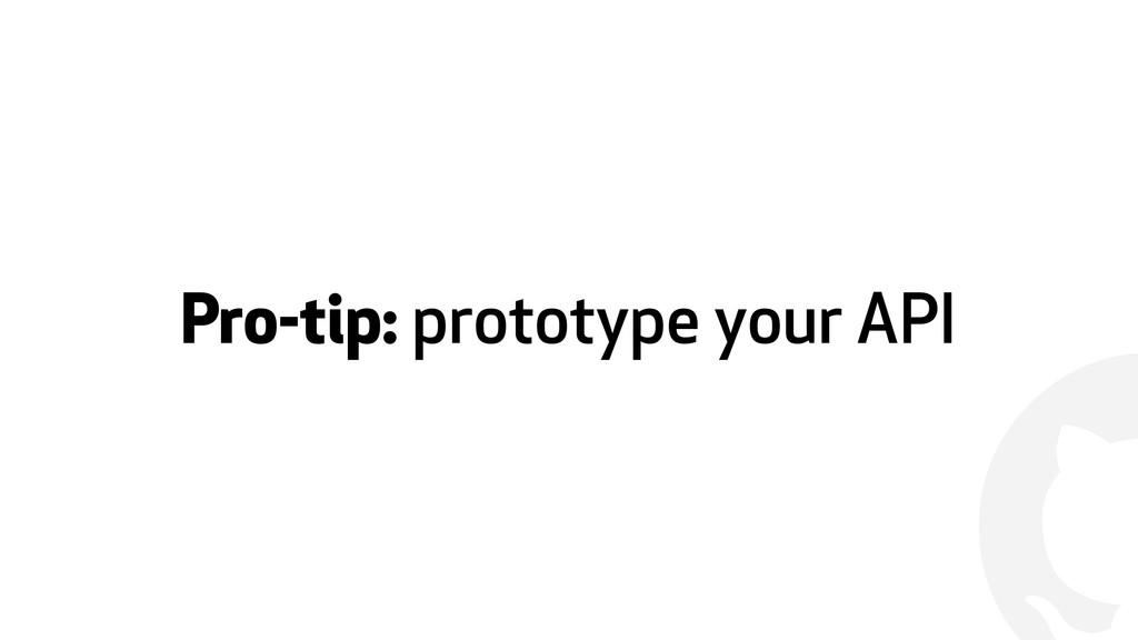 ! Pro-tip: prototype your API