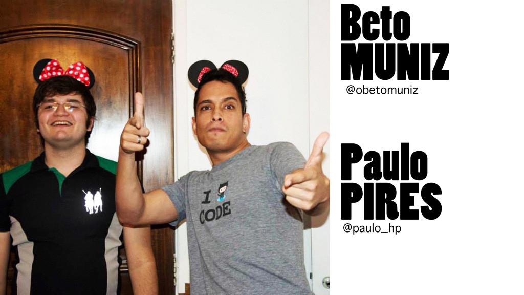 Beto MUNIZ Paulo PIRES @obetomuniz @paulo_hp