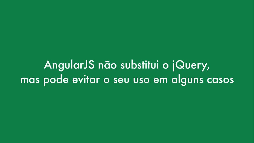 AngularJS não substitui o jQuery, mas pode evit...