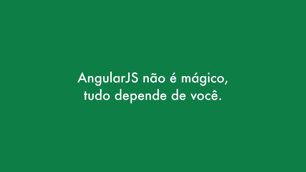 AngularJS não é mágico, tudo depende de você.