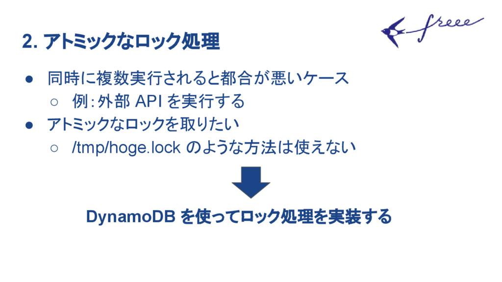 2. アトミックなロック処理 ● 同時に複数実行されると都合が悪いケース ○ 例:外部 API...