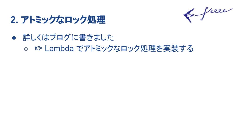 2. アトミックなロック処理 ● 詳しくはブログに書きました ○ Lambda でアトミックな...