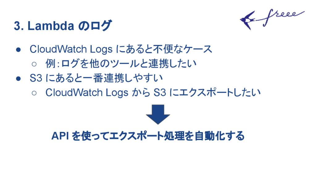 3. Lambda のログ ● CloudWatch Logs にあると不便なケース ○ 例:...