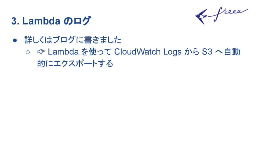 3. Lambda のログ ● 詳しくはブログに書きました ○ Lambda を使って Clo...